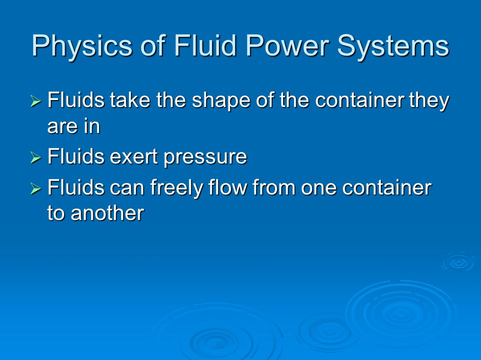 Physics of Fluid Power Systems  Fluids take the shape of the container they are in  Fluids exert pressure  Fluids can freely flow from one container to another