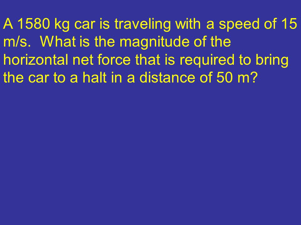A 1580 kg car is traveling with a speed of 15 m/s. What is the magnitude of the horizontal net force that is required to bring the car to a halt in a