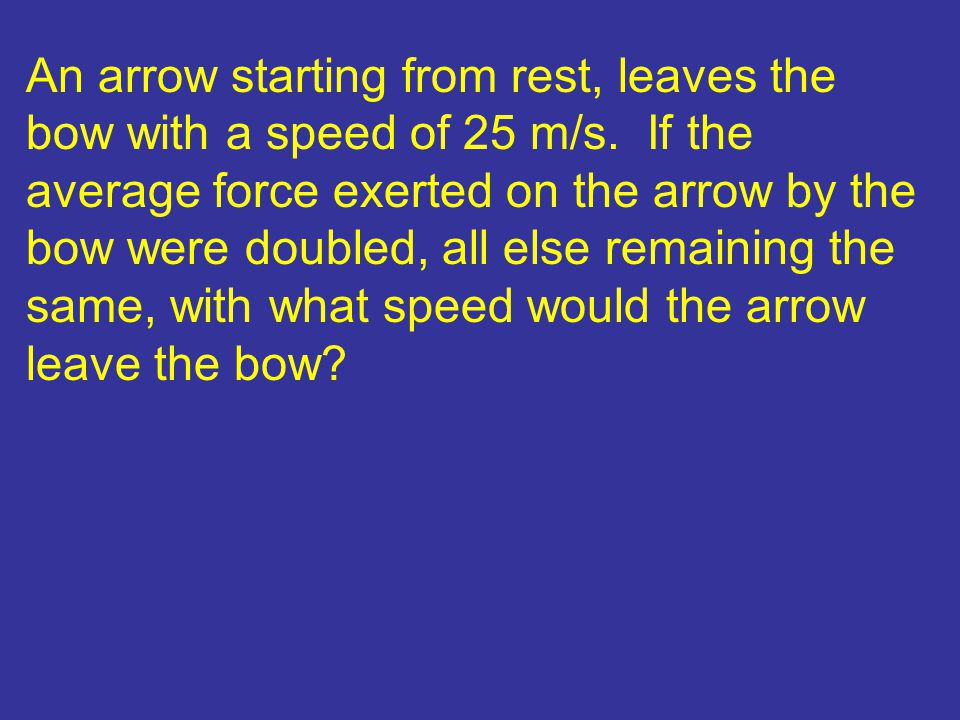 An arrow starting from rest, leaves the bow with a speed of 25 m/s. If the average force exerted on the arrow by the bow were doubled, all else remain