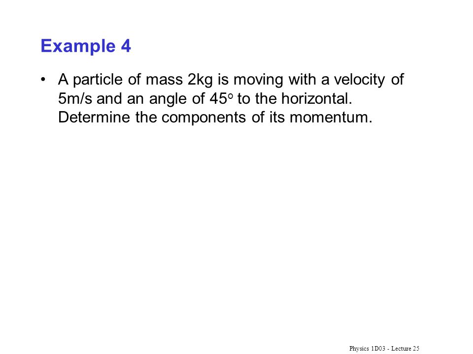 Physics 1D03 - Lecture 25 Example 4 A particle of mass 2kg is moving with a velocity of 5m/s and an angle of 45 o to the horizontal. Determine the com