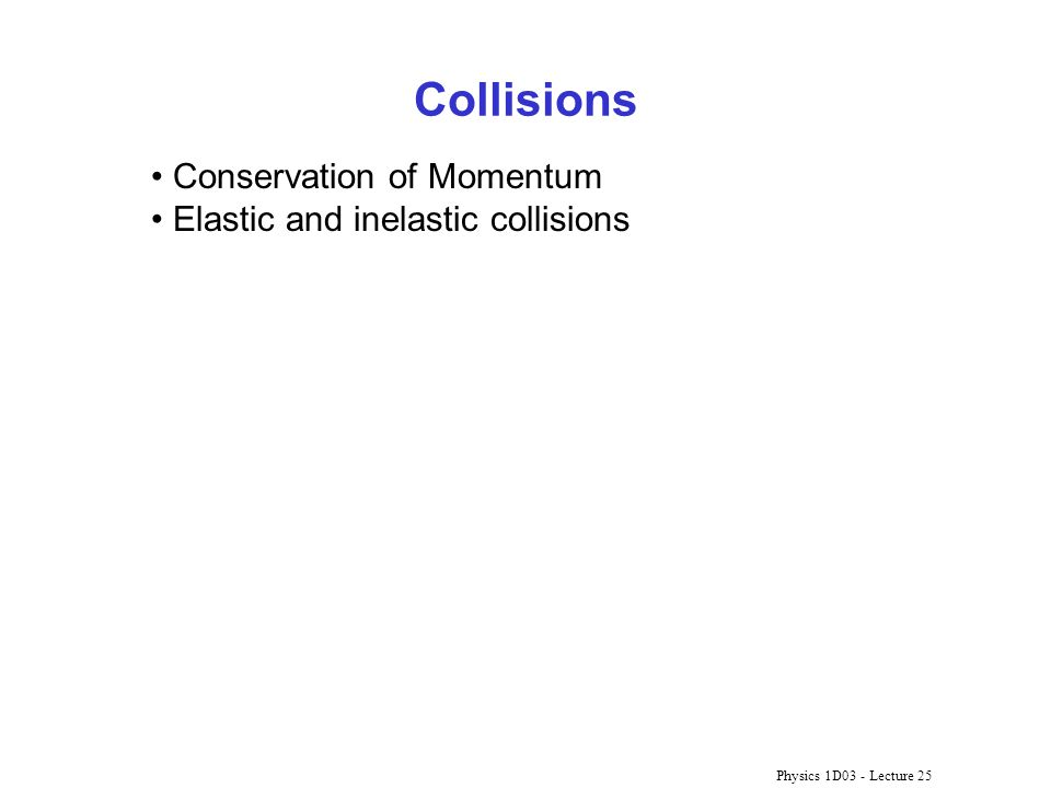 Physics 1D03 - Lecture 25 Collisions Conservation of Momentum Elastic and inelastic collisions