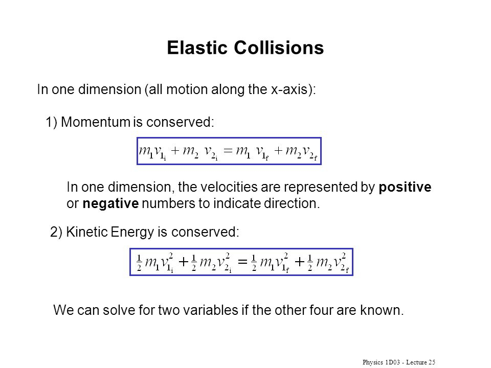 Physics 1D03 - Lecture 25 Elastic Collisions In one dimension (all motion along the x-axis): 1) Momentum is conserved: In one dimension, the velocitie