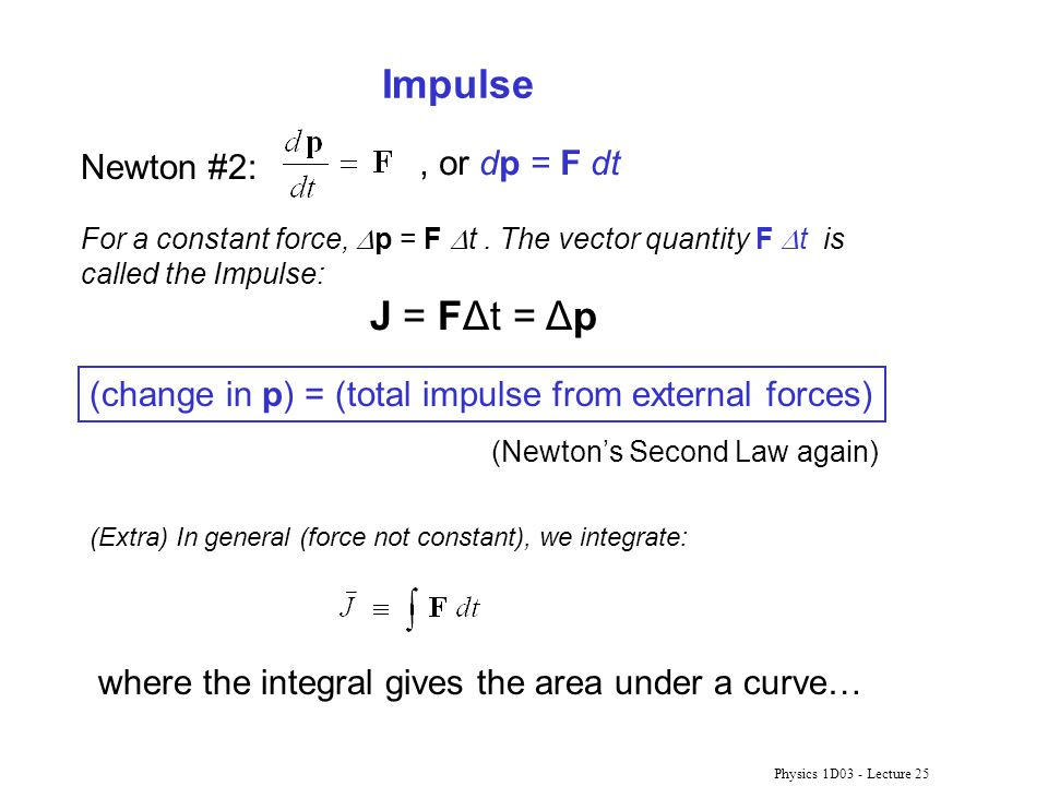 Physics 1D03 - Lecture 25 Impulse Newton #2:, or dp = F dt (Extra) In general (force not constant), we integrate: For a constant force,  p = F  t. T