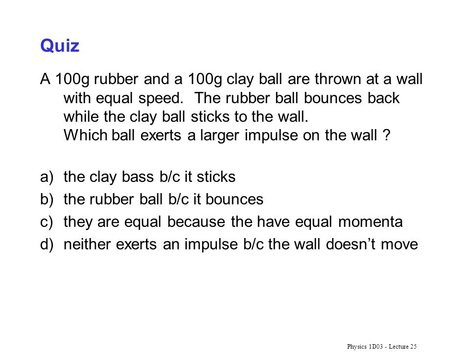 Physics 1D03 - Lecture 25 Quiz A 100g rubber and a 100g clay ball are thrown at a wall with equal speed. The rubber ball bounces back while the clay b