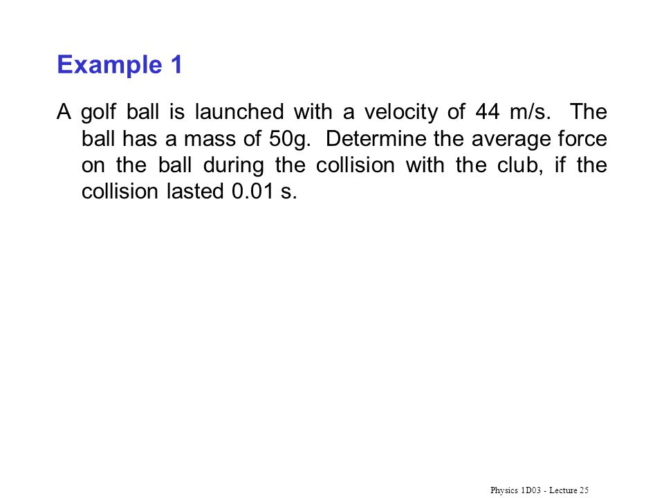 Physics 1D03 - Lecture 25 Example 1 A golf ball is launched with a velocity of 44 m/s. The ball has a mass of 50g. Determine the average force on the