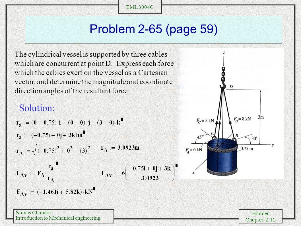 Namas Chandra Introduction to Mechanical engineering Hibbler Chapter 2-11 EML 3004C Problem 2-65 (page 59) The cylindrical vessel is supported by three cables which are concurrent at point D.