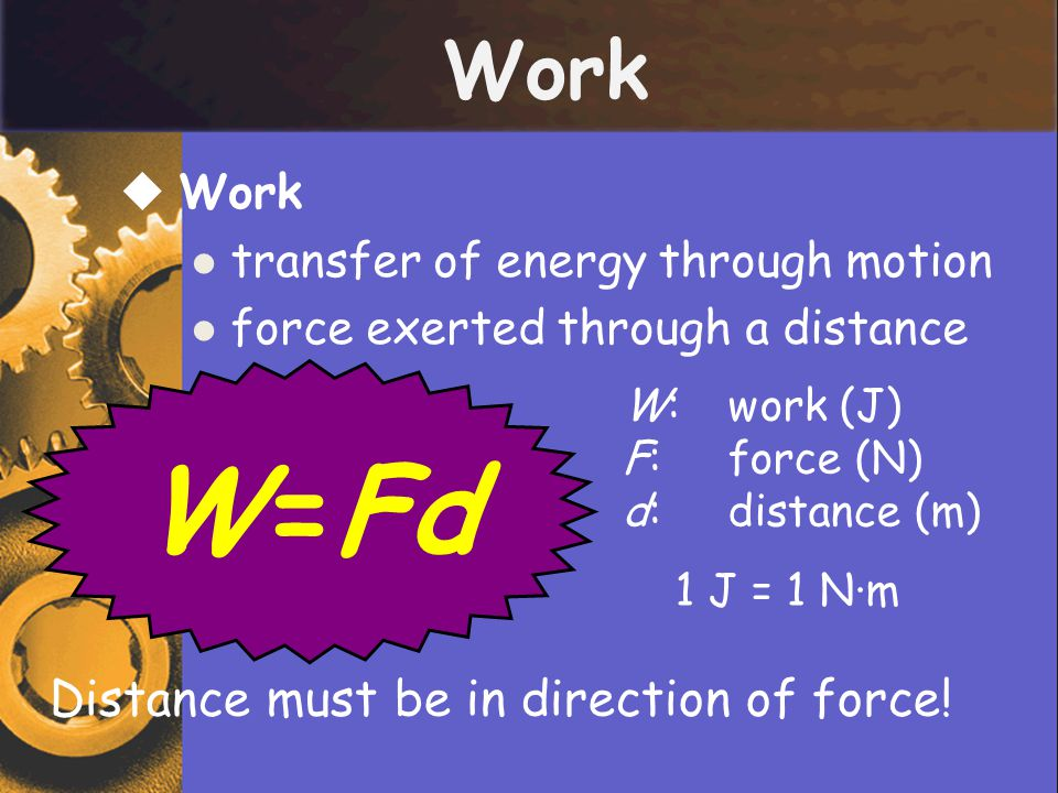  Work transfer of energy through motion force exerted through a distance Work W=Fd Distance must be in direction of force! W:work (J) F:force (N) d:d