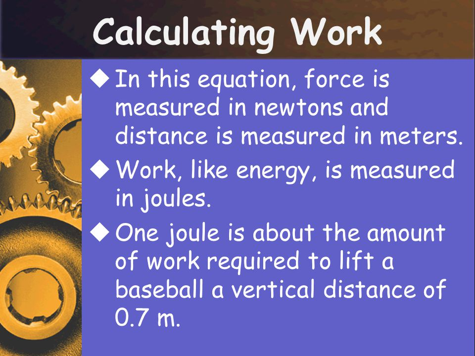 Calculating Work  In this equation, force is measured in newtons and distance is measured in meters.  Work, like energy, is measured in joules.  On