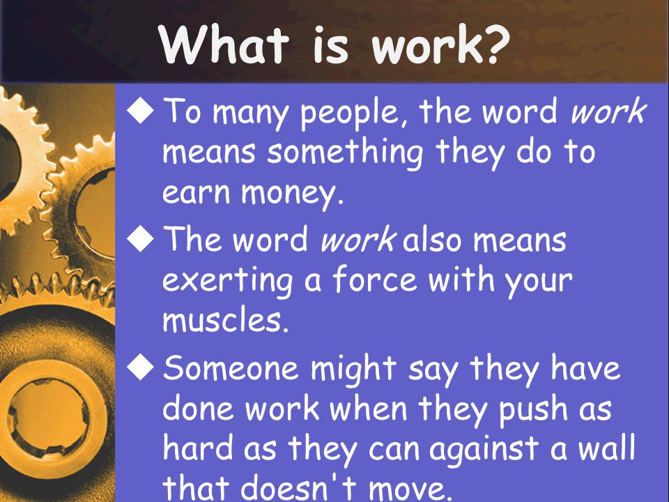 What is work?  To many people, the word work means something they do to earn money.  The word work also means exerting a force with your muscles. 