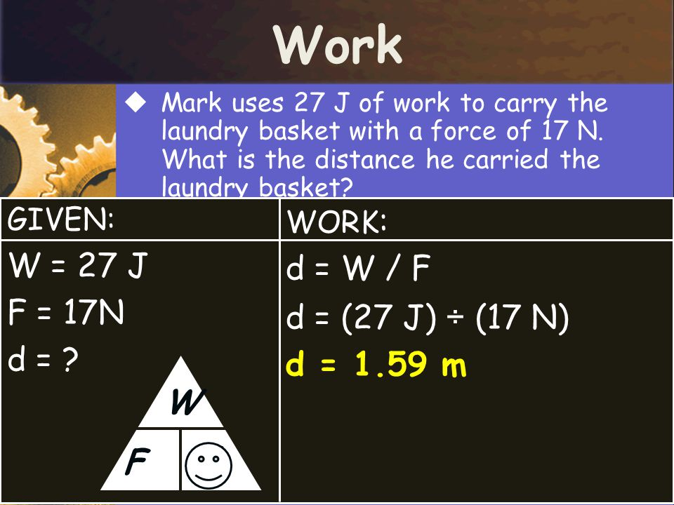 Work  Mark uses 27 J of work to carry the laundry basket with a force of 17 N. What is the distance he carried the laundry basket? GIVEN: W = 27 J F