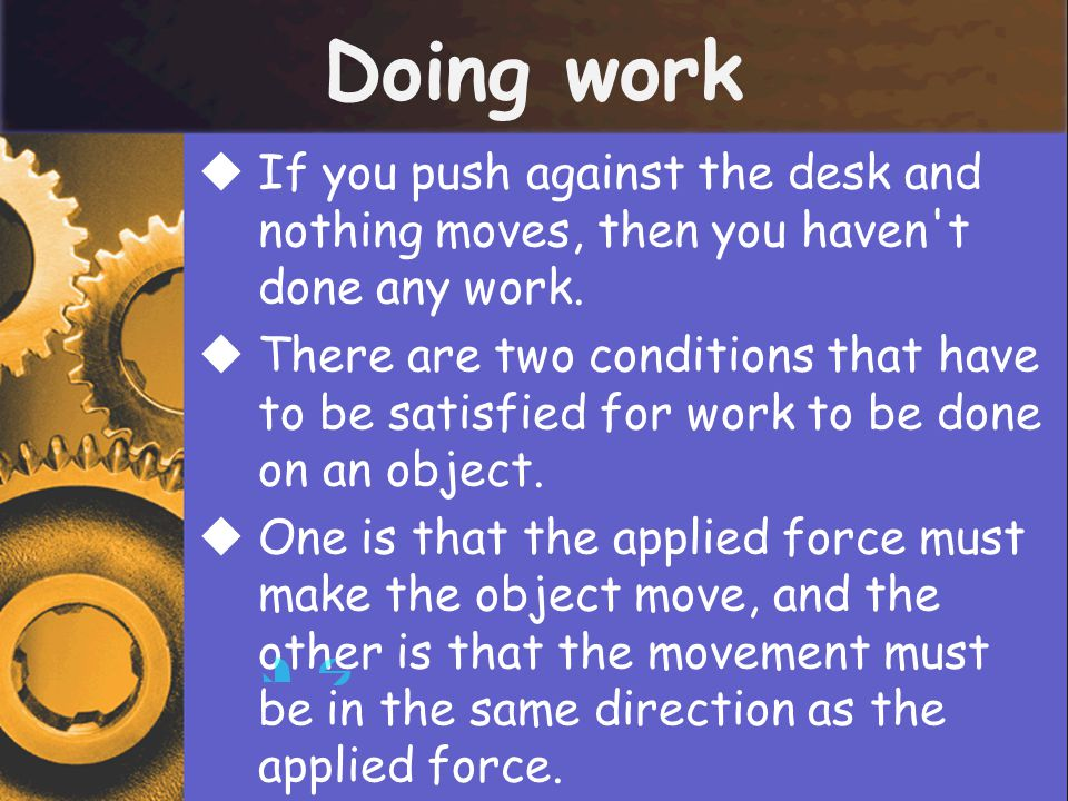 Doing work  If you push against the desk and nothing moves, then you haven't done any work.  There are two conditions that have to be satisfied for