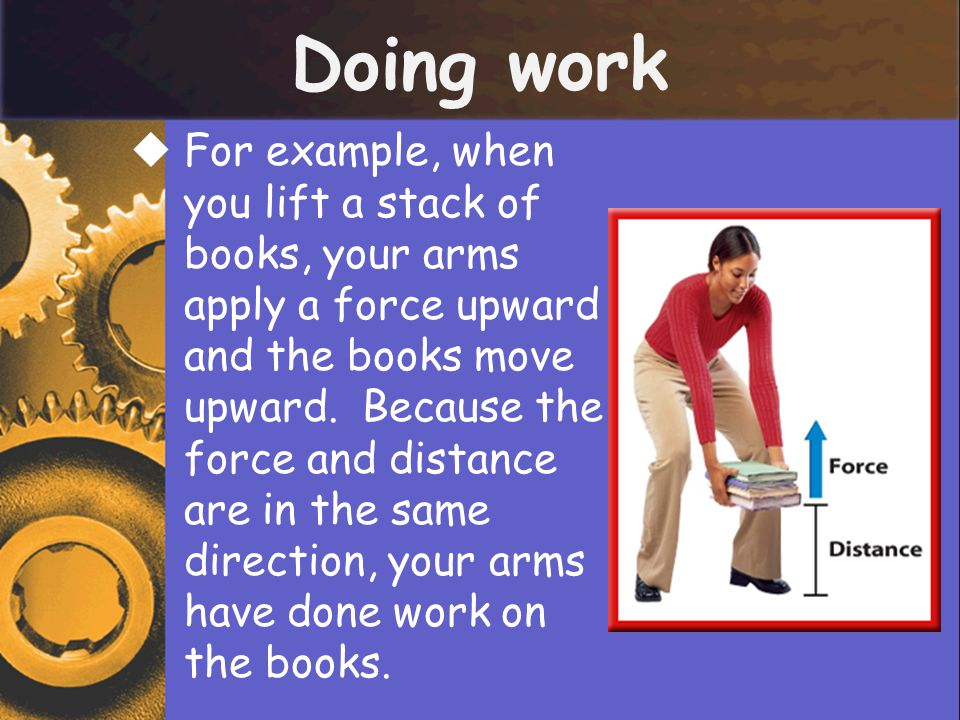 Doing work  For example, when you lift a stack of books, your arms apply a force upward and the books move upward. Because the force and distance are