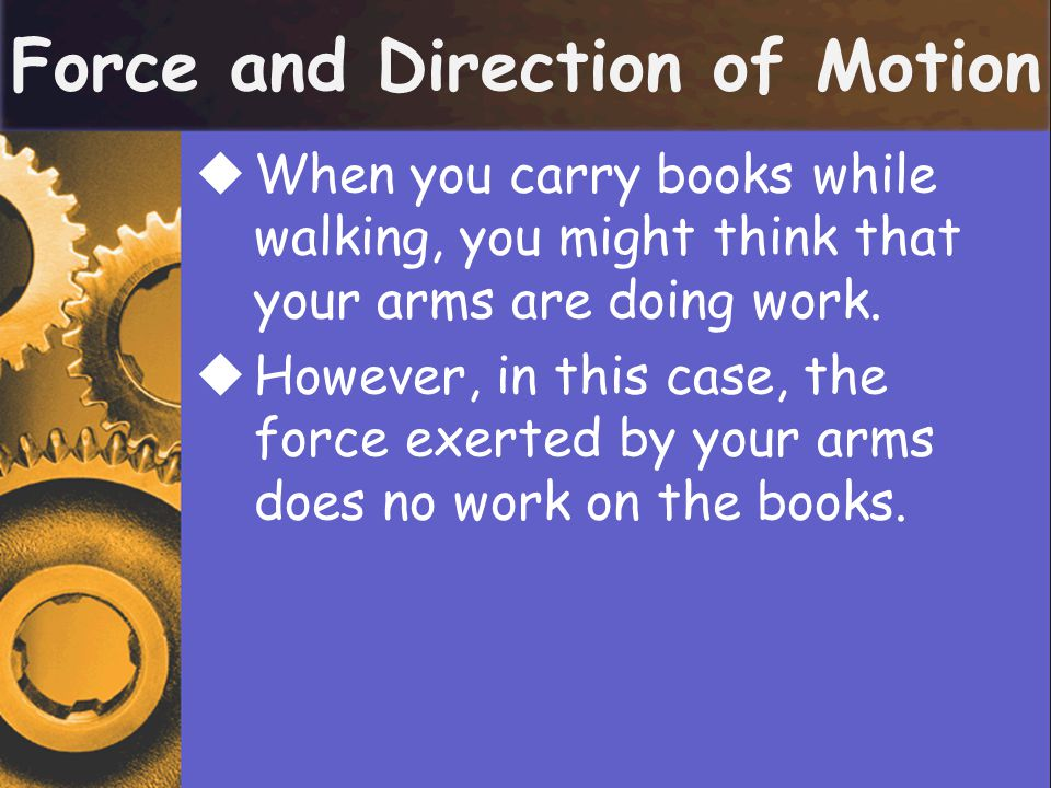 Force and Direction of Motion  The force exerted by your arms on the books is upward, but the books are moving horizontally.