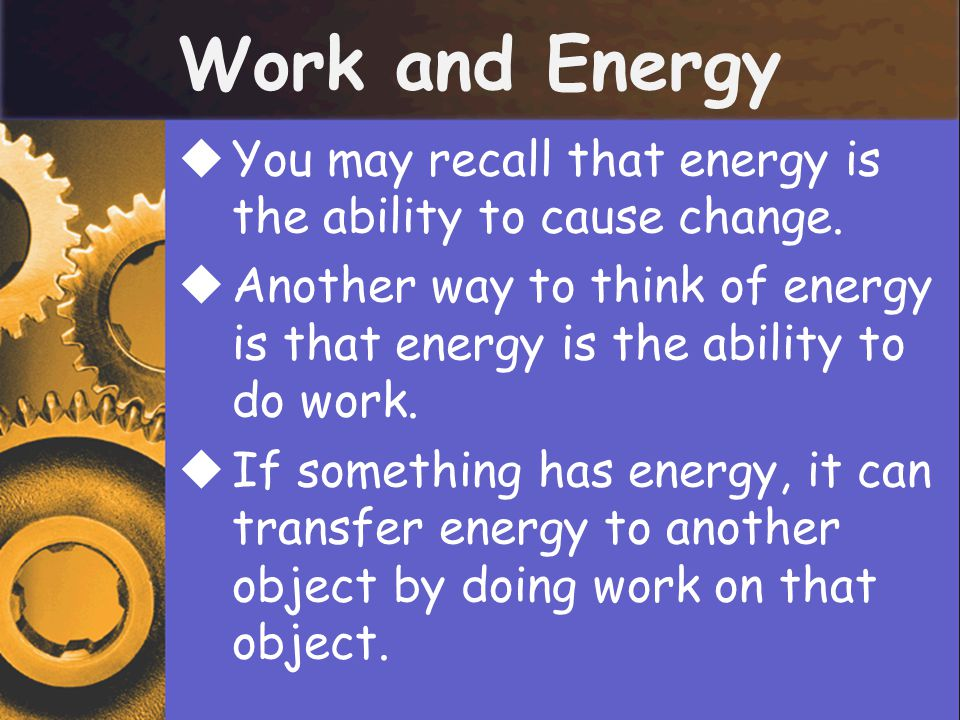 Work and Energy  You may recall that energy is the ability to cause change.  Another way to think of energy is that energy is the ability to do work