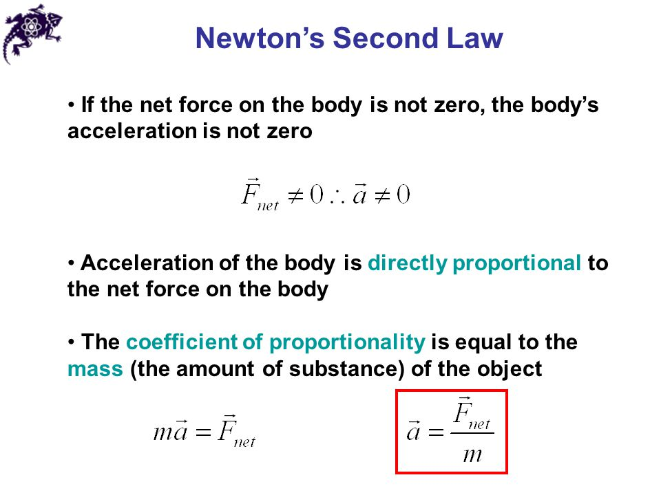 Newton's Second Law If the net force on the body is not zero, the body's acceleration is not zero Acceleration of the body is directly proportional to the net force on the body The coefficient of proportionality is equal to the mass (the amount of substance) of the object