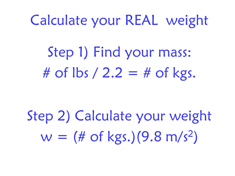 Calculate your REAL weight Step 1) Find your mass: # of lbs / 2.2 = # of kgs.