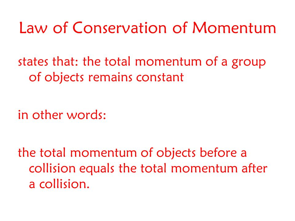 Law of Conservation of Momentum states that: the total momentum of a group of objects remains constant in other words: the total momentum of objects before a collision equals the total momentum after a collision.