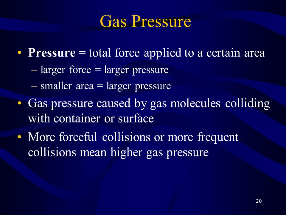 20 Gas Pressure Pressure = total force applied to a certain area –larger force = larger pressure –smaller area = larger pressure Gas pressure caused by gas molecules colliding with container or surface More forceful collisions or more frequent collisions mean higher gas pressure