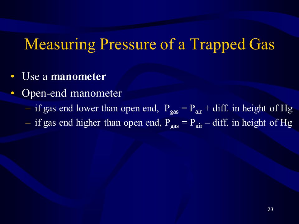23 Measuring Pressure of a Trapped Gas Use a manometer Open-end manometer –if gas end lower than open end, P gas = P air + diff.