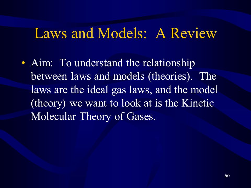 60 Laws and Models: A Review Aim: To understand the relationship between laws and models (theories).
