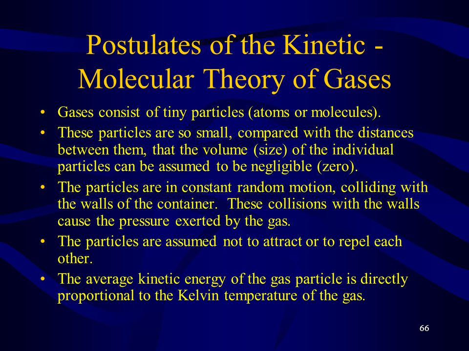 66 Postulates of the Kinetic - Molecular Theory of Gases Gases consist of tiny particles (atoms or molecules).