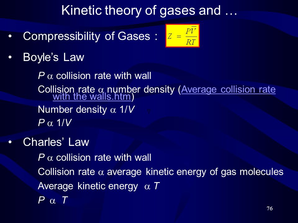 76 Kinetic theory of gases and … Compressibility of Gases : Boyle's Law P  collision rate with wall Collision rate  number density (Average collision rate with the walls.htm)Average collision rate with the walls.htm Number density  1/V P  1/V Charles' Law P  collision rate with wall Collision rate  average kinetic energy of gas molecules Average kinetic energy  T P  T