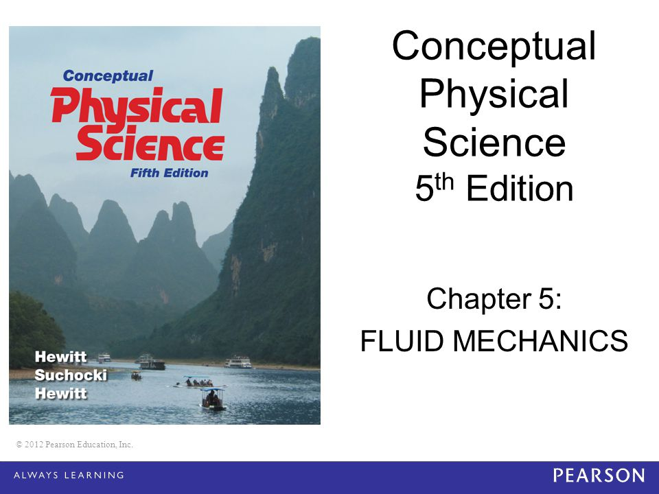 © 2012 Pearson Education, Inc. Conceptual Physical Science 5 th Edition Chapter 5: FLUID MECHANICS © 2012 Pearson Education, Inc.