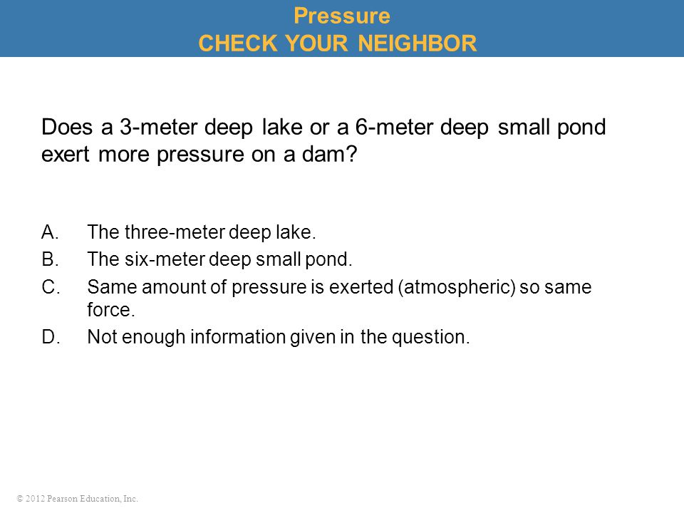 © 2012 Pearson Education, Inc. Does a 3-meter deep lake or a 6-meter deep small pond exert more pressure on a dam? A.The three-meter deep lake. B.The
