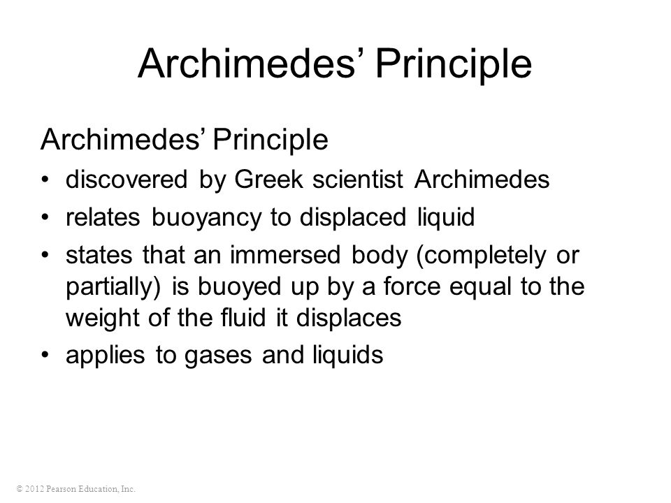 © 2012 Pearson Education, Inc. Archimedes' Principle discovered by Greek scientist Archimedes relates buoyancy to displaced liquid states that an imme