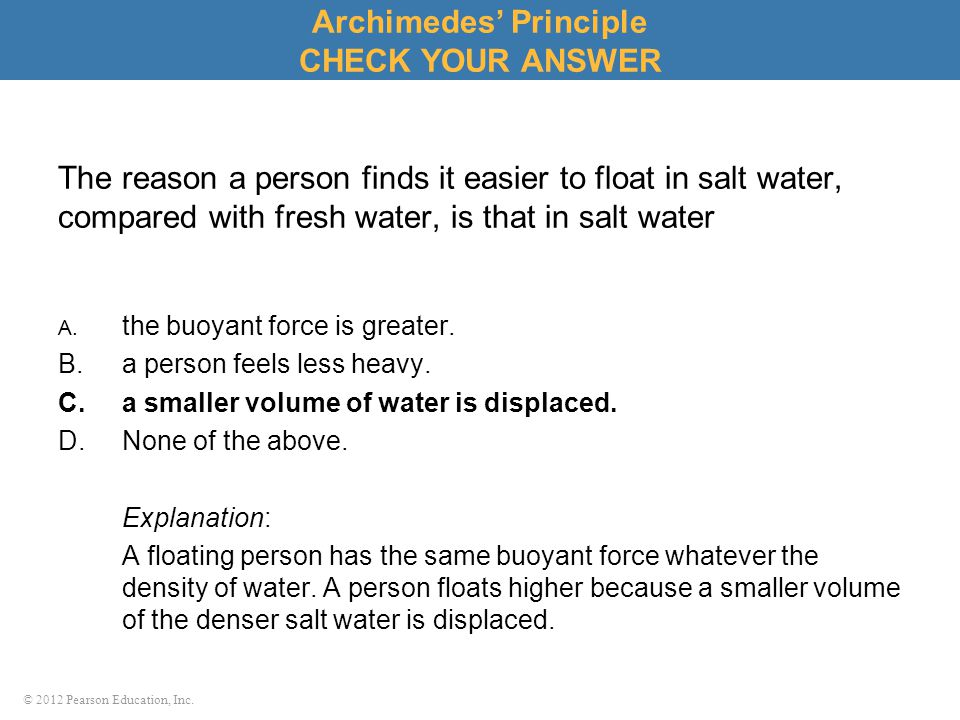 © 2012 Pearson Education, Inc. The reason a person finds it easier to float in salt water, compared with fresh water, is that in salt water A. the buo