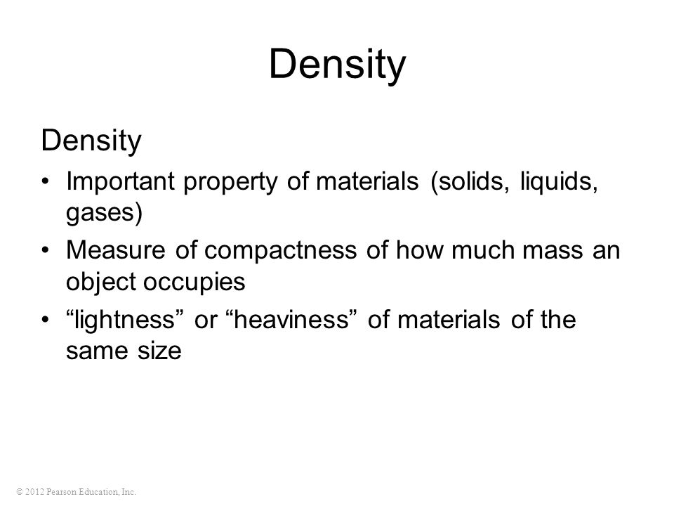 © 2012 Pearson Education, Inc. Density Important  property of materials (solids, liquids, gases) Measure of compactness of how much mass an object oc