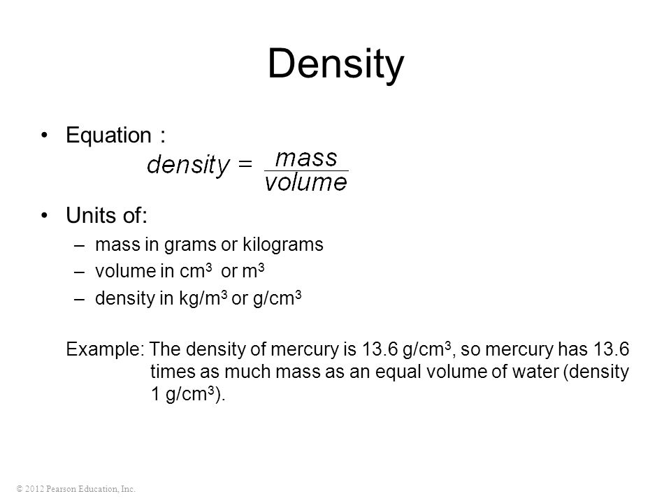 © 2012 Pearson Education, Inc. Density Equation : Units of: –mass in grams or kilograms –volume in cm 3 or m 3 –density in kg/m 3 or g/cm 3 Example: T