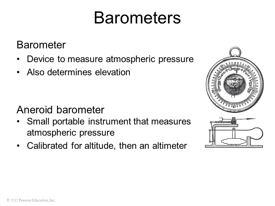 © 2012 Pearson Education, Inc. Barometers Barometer Device to measure atmospheric pressure Also determines elevation Aneroid barometer Small portable