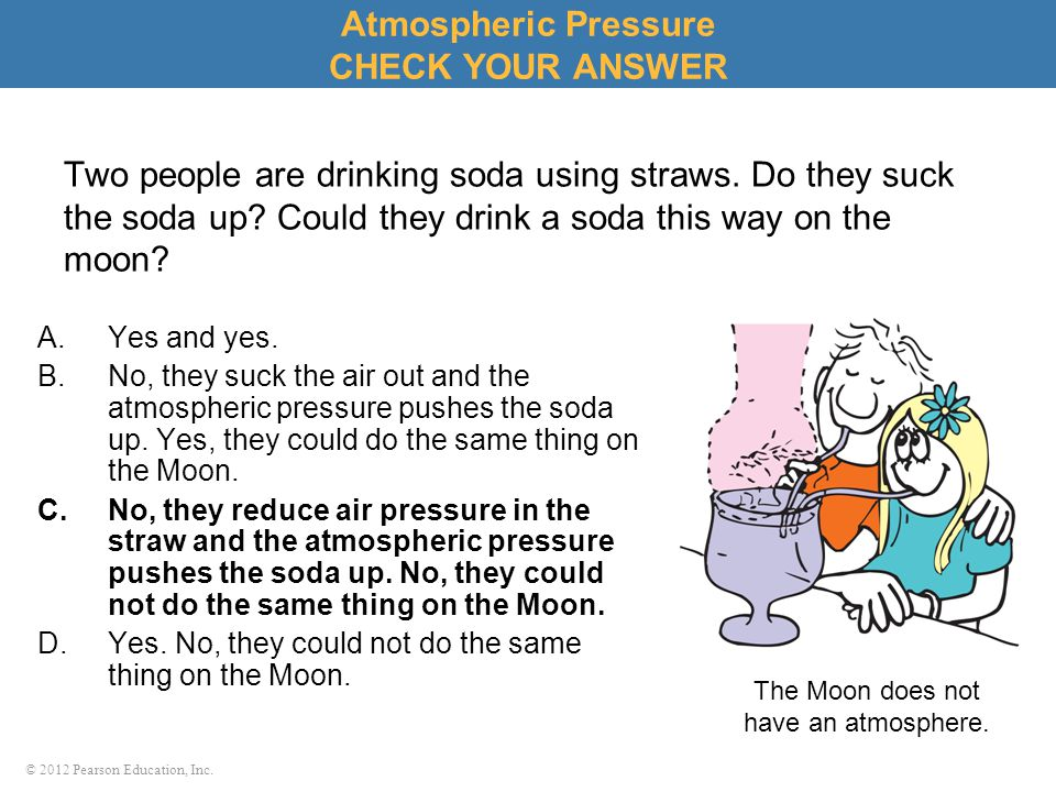 © 2012 Pearson Education, Inc. Atmospheric Pressure CHECK YOUR ANSWER Two people are drinking soda using straws. Do they suck the soda up? Could they