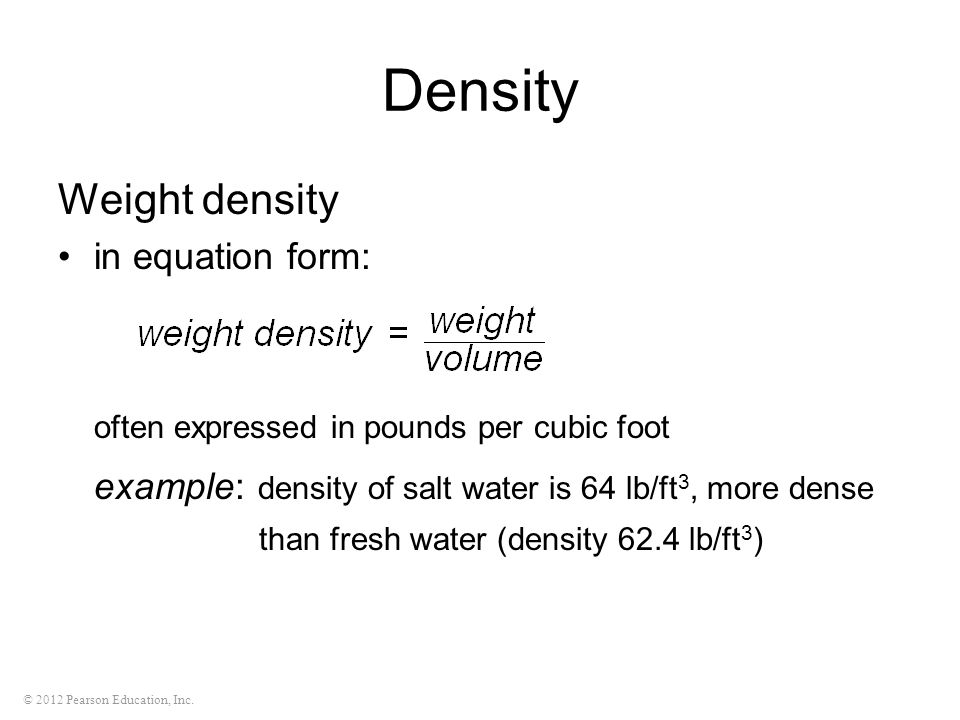 © 2012 Pearson Education, Inc. Density Weight density in equation form: often expressed in pounds per cubic foot example: density of salt water is 64