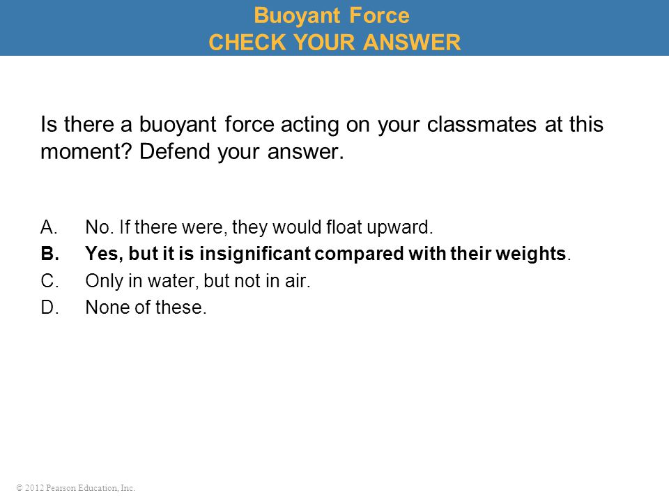 © 2012 Pearson Education, Inc. Is there a buoyant force acting on your classmates at this moment? Defend your answer. A.No. If there were, they would