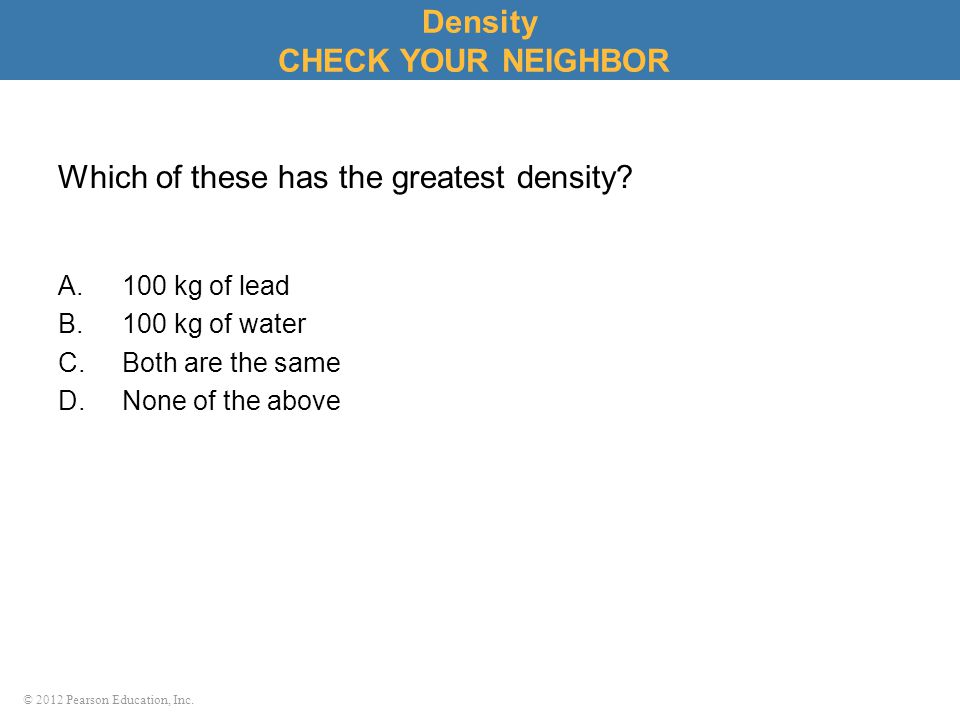 © 2012 Pearson Education, Inc.Which of these has the greatest density.