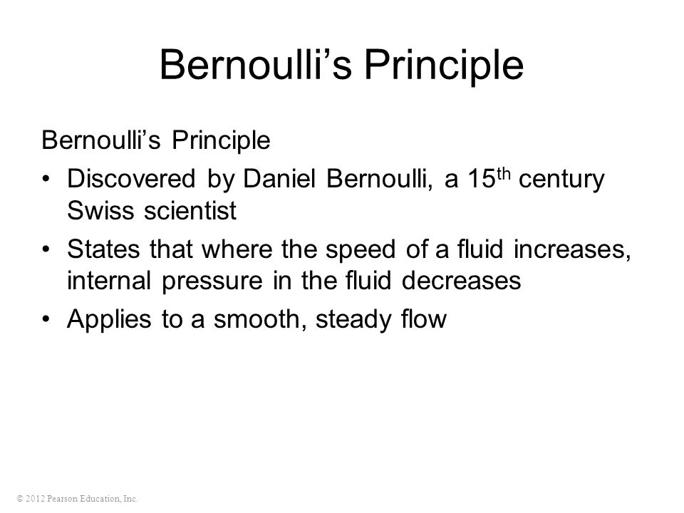 © 2012 Pearson Education, Inc. Bernoulli's Principle Discovered by Daniel Bernoulli, a 15 th century Swiss scientist States that where the speed of a