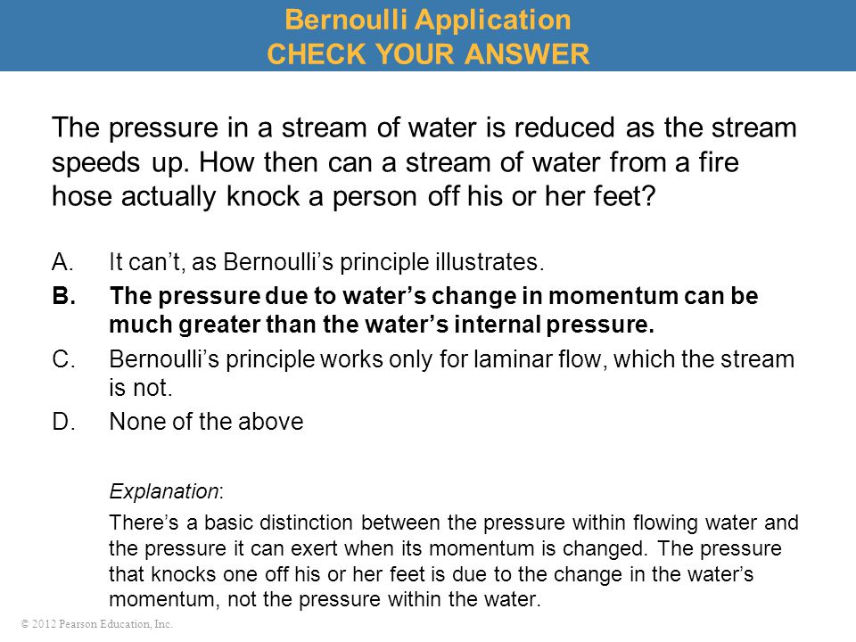 © 2012 Pearson Education, Inc. Bernoulli Application CHECK YOUR ANSWER The pressure in a stream of water is reduced as the stream speeds up. How then
