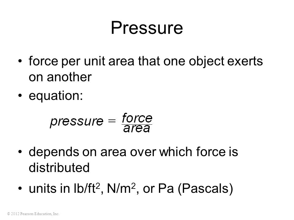 © 2012 Pearson Education, Inc. Pressure force per unit area that one object exerts on another equation: depends on area over which force is distribute