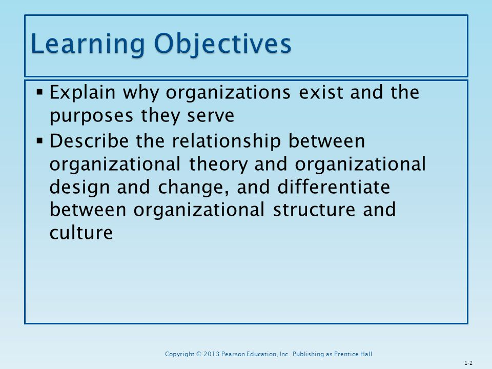  Understand how managers can utilize the principles of organizational theory to design and change their organizations to increase organizational effectiveness  Identify the three principal ways in which managers assess and measure organizational effectiveness 1-3 Copyright © 2013 Pearson Education, Inc.