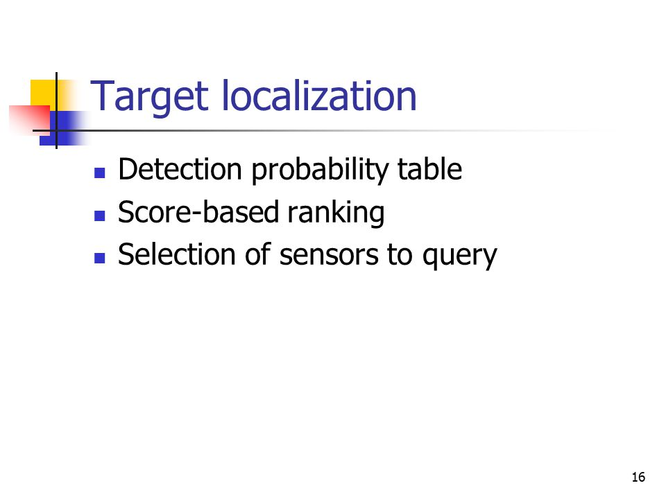 16 Target localization Detection probability table Score-based ranking Selection of sensors to query