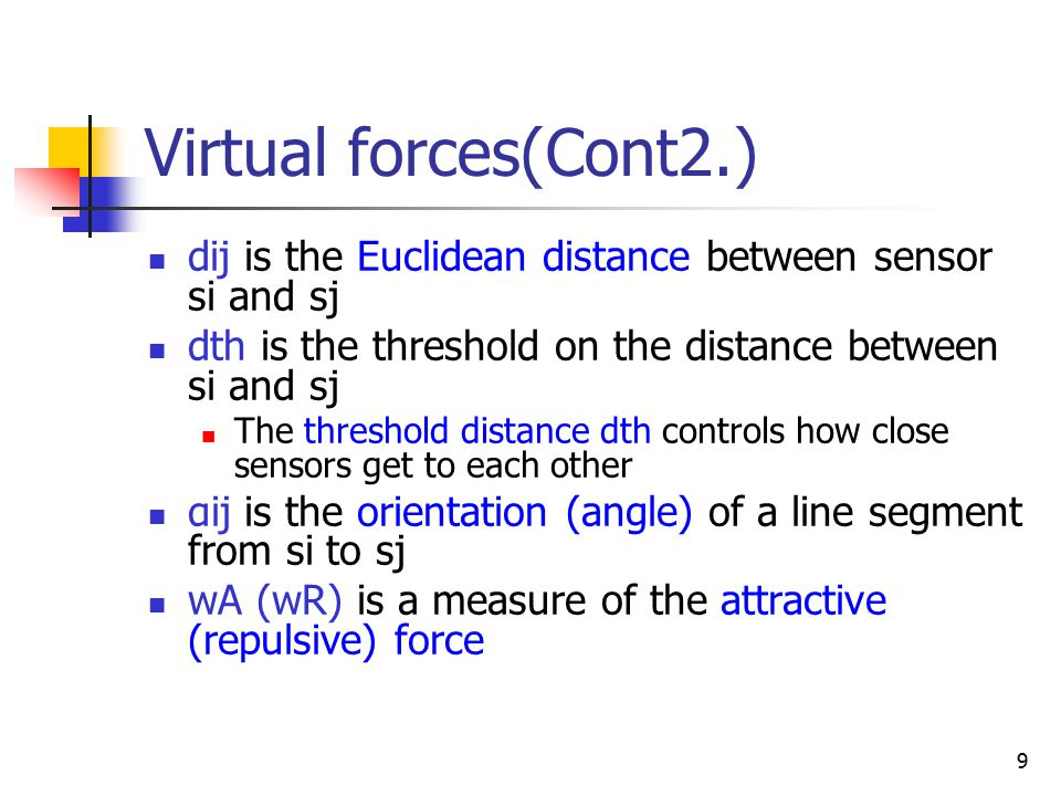 9 Virtual forces(Cont2.) dij is the Euclidean distance between sensor si and sj dth is the threshold on the distance between si and sj The threshold distance dth controls how close sensors get to each other αij is the orientation (angle) of a line segment from si to sj wA (wR) is a measure of the attractive (repulsive) force