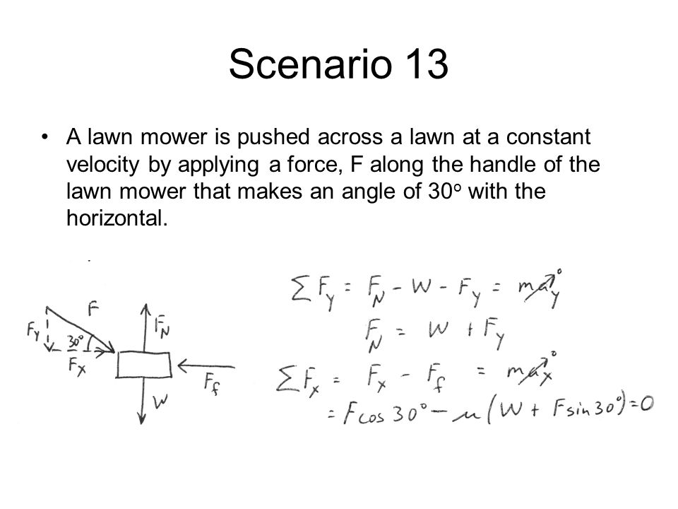 Scenario 13 A lawn mower is pushed across a lawn at a constant velocity by applying a force, F along the handle of the lawn mower that makes an angle of 30 o with the horizontal.