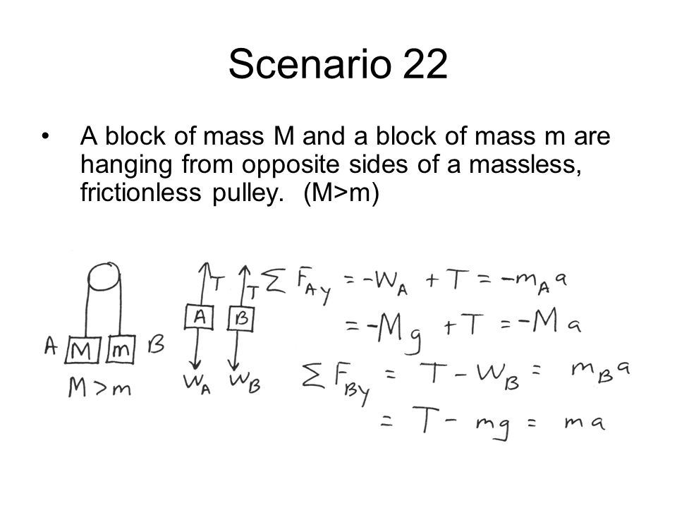Scenario 22 A block of mass M and a block of mass m are hanging from opposite sides of a massless, frictionless pulley.