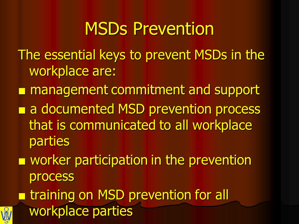 MSDs Prevention The essential keys to prevent MSDs in the workplace are: ■ management commitment and support ■ a documented MSD prevention process that is communicated to all workplace parties ■ worker participation in the prevention process ■ training on MSD prevention for all workplace parties