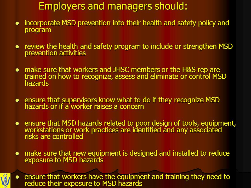 Employers and managers should: incorporate MSD prevention into their health and safety policy and program incorporate MSD prevention into their health and safety policy and program review the health and safety program to include or strengthen MSD prevention activities review the health and safety program to include or strengthen MSD prevention activities make sure that workers and JHSC members or the H&S rep are trained on how to recognize, assess and eliminate or control MSD hazards make sure that workers and JHSC members or the H&S rep are trained on how to recognize, assess and eliminate or control MSD hazards ensure that supervisors know what to do if they recognize MSD hazards or if a worker raises a concern ensure that supervisors know what to do if they recognize MSD hazards or if a worker raises a concern ensure that MSD hazards related to poor design of tools, equipment, workstations or work practices are identified and any associated risks are controlled ensure that MSD hazards related to poor design of tools, equipment, workstations or work practices are identified and any associated risks are controlled make sure that new equipment is designed and installed to reduce exposure to MSD hazards make sure that new equipment is designed and installed to reduce exposure to MSD hazards ensure that workers have the equipment and training they need to reduce their exposure to MSD hazards ensure that workers have the equipment and training they need to reduce their exposure to MSD hazards