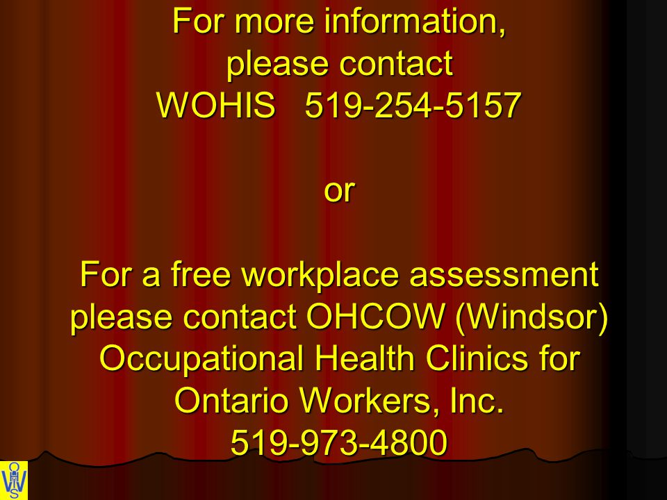 For more information, please contact WOHIS 519-254-5157 or For a free workplace assessment please contact OHCOW (Windsor) Occupational Health Clinics for Ontario Workers, Inc.