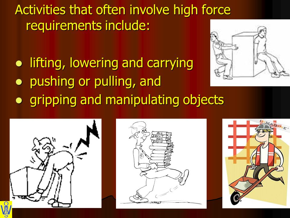 Activities that often involve high force requirements include: lifting, lowering and carrying lifting, lowering and carrying pushing or pulling, and pushing or pulling, and gripping and manipulating objects gripping and manipulating objects
