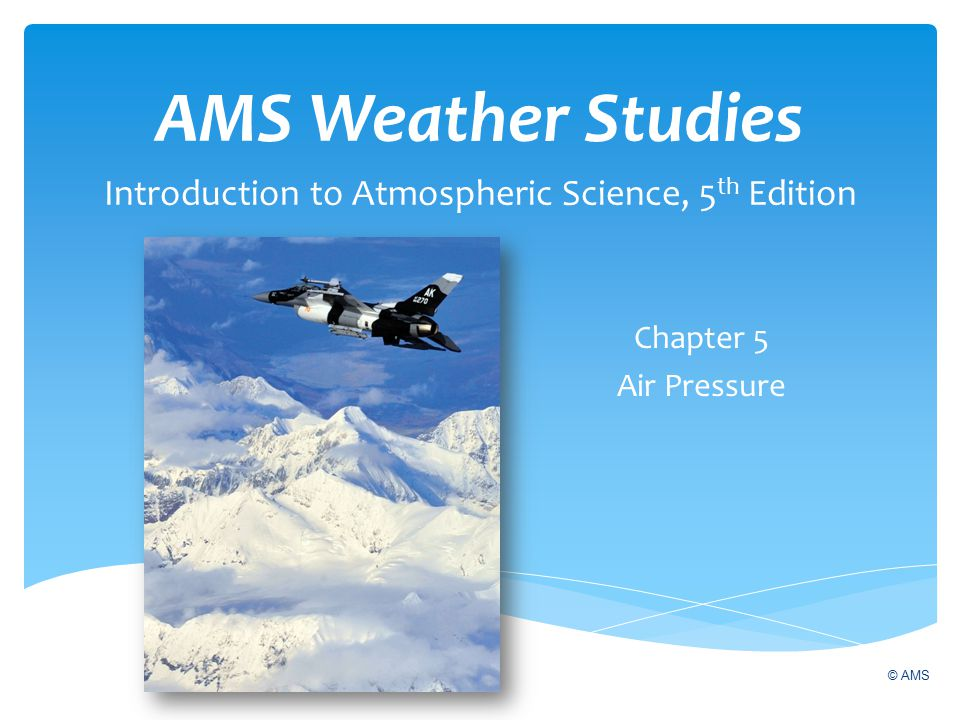 AMS Weather Studies Introduction to Atmospheric Science, 5 th Edition Chapter 5 Air Pressure © AMS